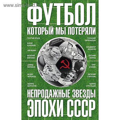 Футбол, который мы потеряли. Непродажные звезды эпохи СССР. Раззаков Ф.