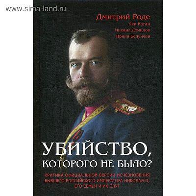 Убийство, которого не было? Критика официальной версии исчезновения бывшего российского императора Николая II, его семьи и их слуг. Роде Д.