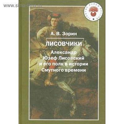 Лисовчики. Александр Юзеф Лисовский и его полк в истории Смутного времени. Зорин А