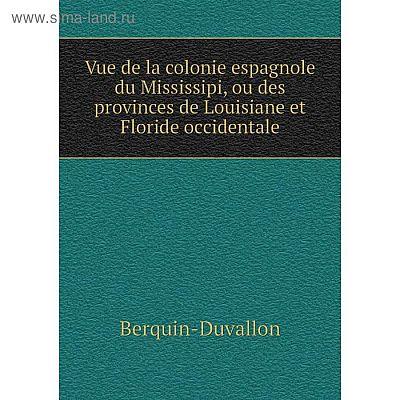 Книга Vue de la colonie espagnole du Mississipi, ou des provinces de Louisiane et Floride occidentale. Berquin-Duvallon