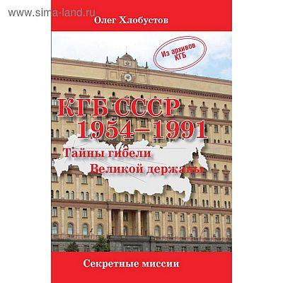КГБ СССР 1954-1991. Тайны гибели Великой державы. Хлобустов О.