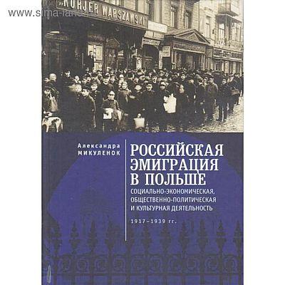 Российская эмиграция в Польше: социально-экономическая, общественно-политическая и культурная деятельность (1917 - 1939 гг.)