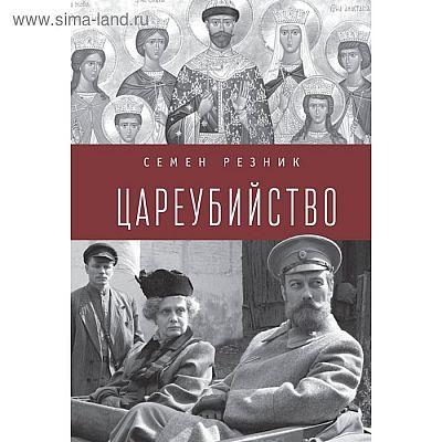Цареубийство. Николай II: жизнь, смерть, посмертная судьба. Резник С.