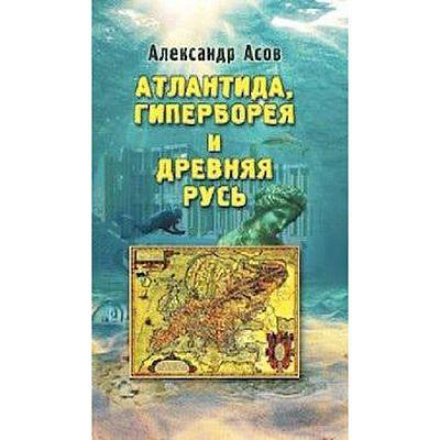 Атлантида, Гиперборея и древняя Русь. Асов А.