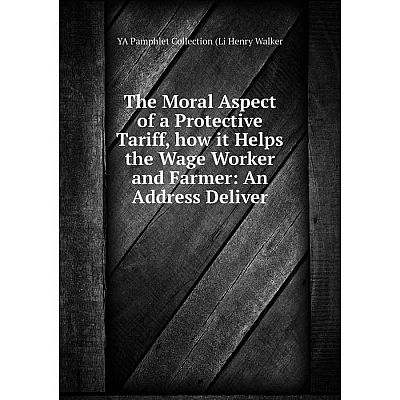 Книга The Moral Aspect of a Protective Tariff, how it Helps the Wage Worker and Farmer: An Address Deliver