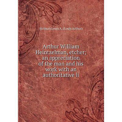 Книга Arthur William Heintzelman, etcher an appreciation of the man and his work with an authoritative li