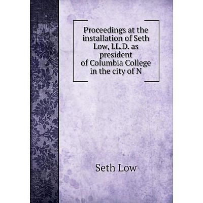 Книга Proceedings at the installation of Seth Low, LL.D. as president of Columbia College in the city of N