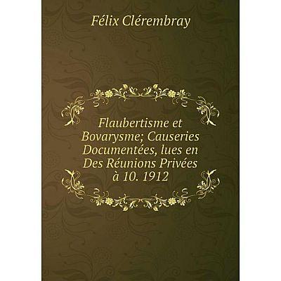 Книга Flaubertisme et Bovarysme Causeries Documentées, lues en Des Réunions Privées à 10. 1912