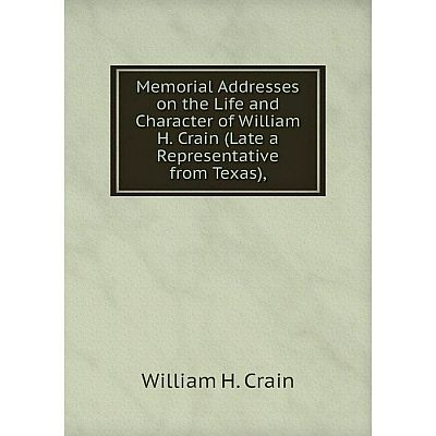 Книга Memoria l Addresses on the Life and Character of William H Crain (Late a Representative from Texas)