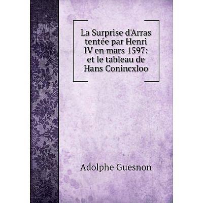 Книга La Surprise d'Arras tentée par Henri IV en mars 1597: et le tableau de Hans Conincxloo