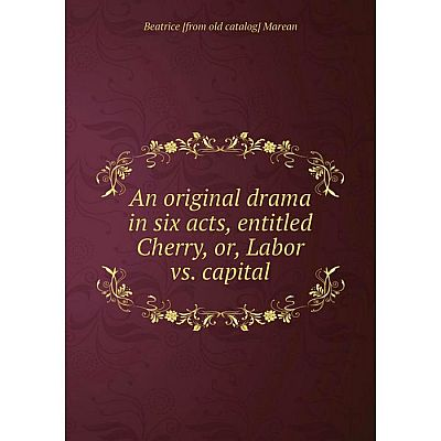 Книга An original drama in six acts, entitled Cherry, or, Labor vs. capital