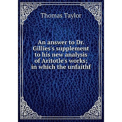 Книга An answer to Dr. Gillies's supplement to his new analysis of Aritotle's worksin which the unfaithf