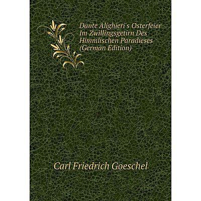 Книга Dante Alighieri's Osterfeier Im Zwillingsgetirn Des Himmlischen Paradieses (German Edition)