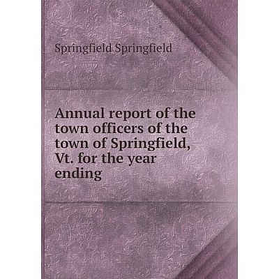 Книга Annual report of the town officers of the town of Springfield, Vt. for the year ending
