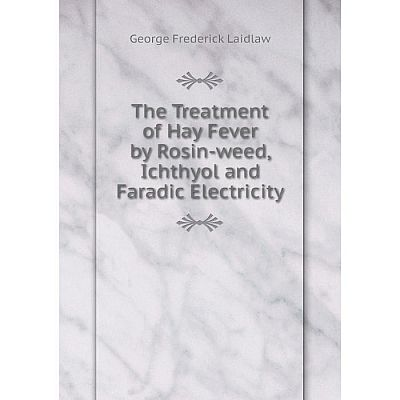 Книга The Treatment of Hay Fever by Rosin-weed, Ichthyol and Faradic Electricity