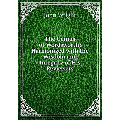 Книга The Genius of Wordsworth: Harmonized with the Wisdom and Integrity of His Reviewers