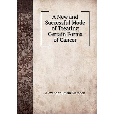 Книга A New and Successful Mode of Treating Certain Forms of Cancer