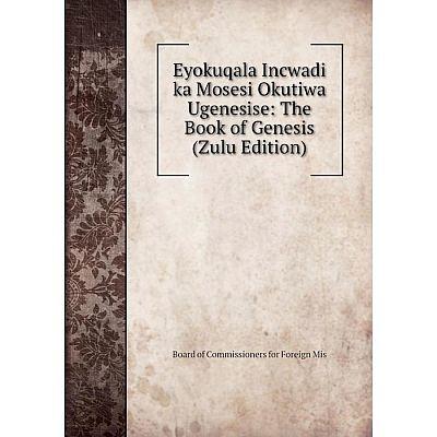 Книга Eyokuqala Incwadi ka Mosesi Okutiwa Ugenesise: The Book of Genesis (Zulu Edition)