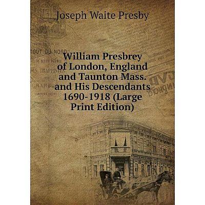 Книга William Presbrey of London, England and Taunton Mass. and His Descendants 1690-1918 (Large Print Edition)