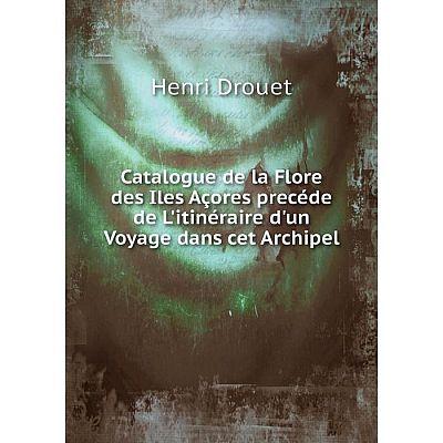 Книга Catalogue de la Flore des Iles Açores precéde de L'itinéraire d'un Voyage dans cet Archipel