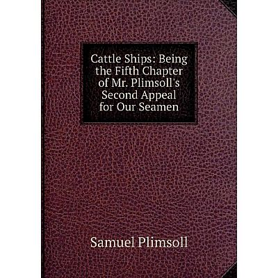 Книга Cattle Ships: Being the Fifth Chapter of Mr. Plimsoll's Second Appeal for Our Seamen