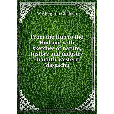 Книга From the Hub to the Hudson: with sketches of nature, history and industry in north-western Massachu