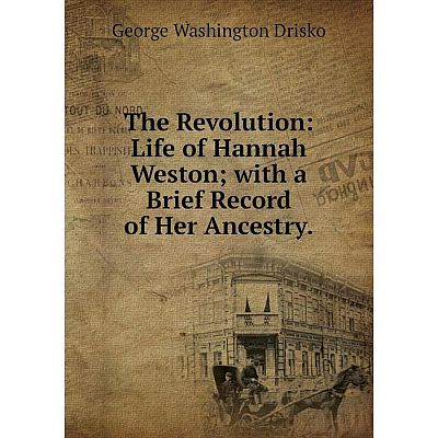 Книга The Revolution: Life of Hannah Westonwith a Brief Record of Her Ancestry.