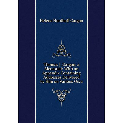 Книга Thomas J. Gargan, a Memorial: With an Appendix Containing Addresses Delivered by Him on Various Occa