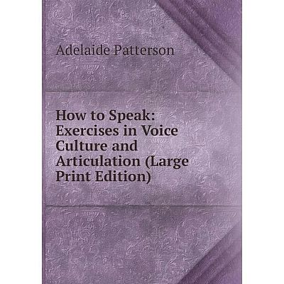 Книга How to Speak: Exercises in Voice Culture and Articulation (Large Print Edition)