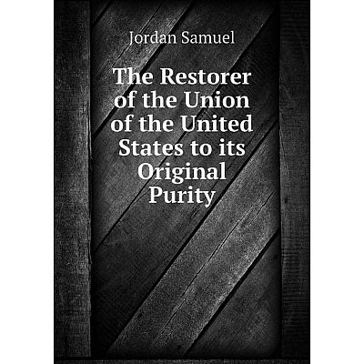 Книга The Restorer of the Union of the United States to its Original Purity