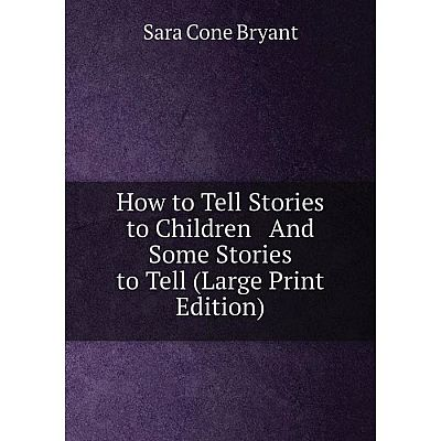 Книга How to Tell Stories to Children And Some Stories to Tell (Large Print Edition)