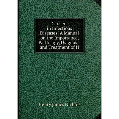 Книга Carriers in Infectious Diseases: A Manual on the Importance, Pathology, Diagnosis and Treatment of H