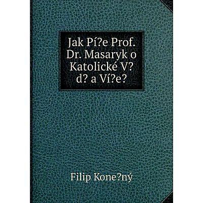 Книга Jak Pí?e Prof. Dr. Masaryk o Katolické V?d? a Ví?e?