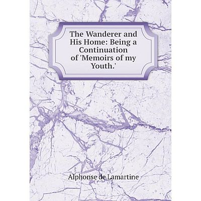 Книга The Wanderer and His Home: Being a Continuation of 'Memoirs of my Youth.'