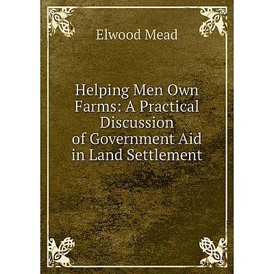 Книга Helping Men Own Farms: A Practical Discussion of Government Aid in Land Settlement