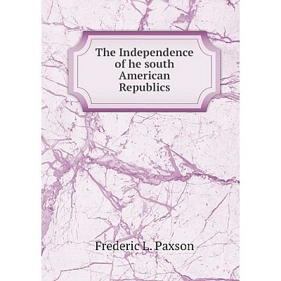 Книга The Independence of he south American Republics