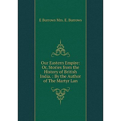 Книга Our Eastern Empire: or Stories from the History of British India: By the Author of the Martyr Lan
