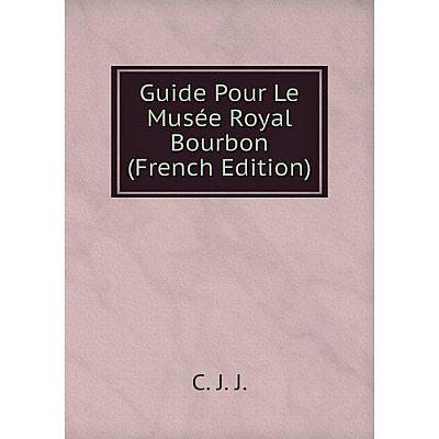 Книга Guide Pour Le Musée Royal Bourbon (French Edition)