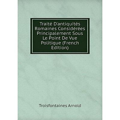 Книга Traité D'antiquités Romaines Considérées Principalement Sous Le Point De Vue Politique (French Edition)