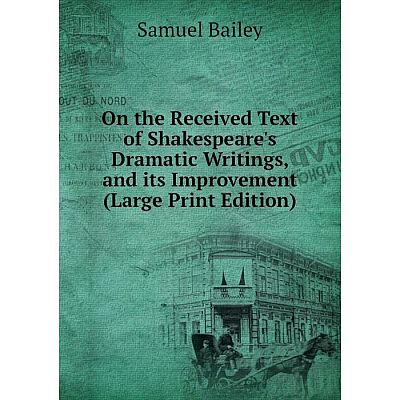 Книга On the Received Text of Shakespeare's Dramatic Writings, and its Improvement (Large Print Edition)