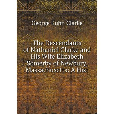 Книга The Descendants of Nathaniel Clarke and His Wife Elizabeth Somerby of Newbury, Massachusetts: A Hist