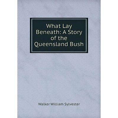 Книга What Lay Beneath: A Story of the Queensland Bush