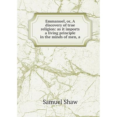 Книга Emmanuel, or, A discovery of true religion: as it imports a living principle in the minds of men, a