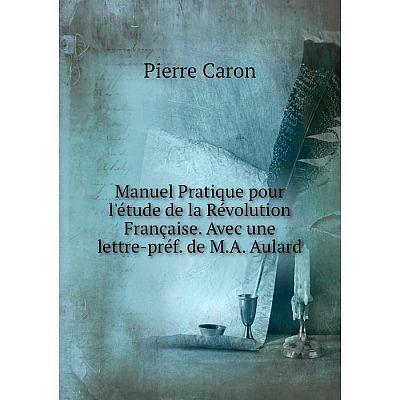 Книга Manuel Pratique pour l'étude de la Révolution Française Avec une lettre-préf de MA Aulard