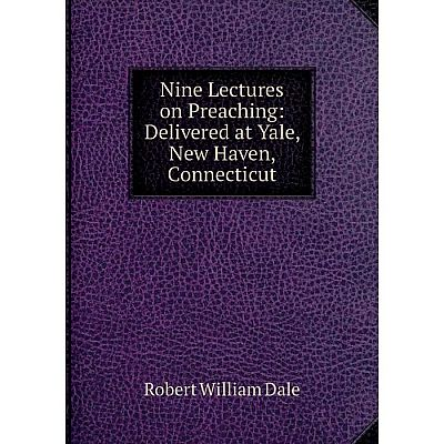 Книга Nine Lectures on Preaching: Delivered at Yale, New Haven, Connecticut