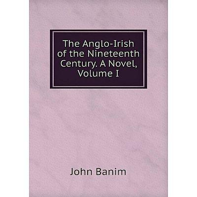 Книга The Anglo-Irish of the Nineteenth Century. A Novel, Volume I