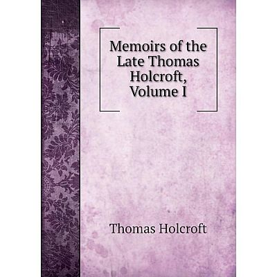 Книга Memoirs of the Late Thomas Holcroft, Volume I