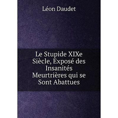 Книга Le Stupide XIXe Siècle, Exposé des Insanités Meurtrières qui se Sont Abattues