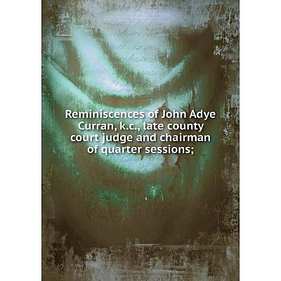 Книга Reminiscences of John Adye Curran, k.c., late county court judge and chairman of quarter sessions