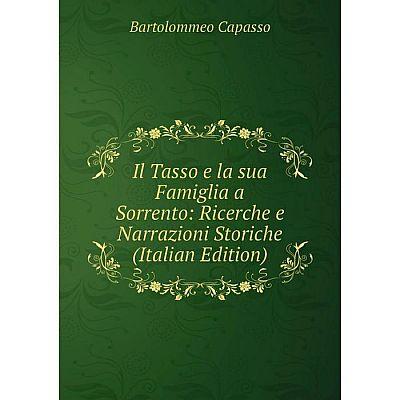 Книга Il Tasso e la sua Famiglia a Sorrento: Ricerche e Narrazioni Storiche (Italian Edition)